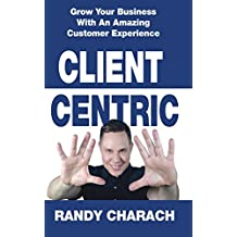 Client Centric: Grow Your Business With An Amazing Customer Experience