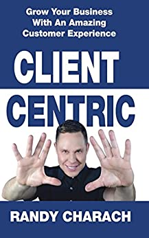 Client Centric: Grow Your Business With An Amazing Customer Experience by [Charach, Randy]