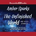 The Unfinished World and Other Stories Audiobook by Amber Sparks Narrated by Ali Ahn, David Aaron Baker, Jane Cramer, Adam Grupper, Liz Pearce