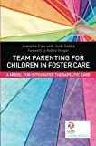 Team Parenting for Children in Foster Care : A Model for Integrated Therapeutic Care, Caw, Jeanette and Sebba, Judy, 1849054452
