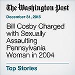 Bill Cosby Charged with Sexually Assaulting Pennsylvania Woman in 2004 | Abby Ohlheiser,Paul Farhi,Niraj Chokshi