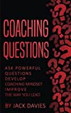 Coaching Questions: Ask Powerful Questions, Develop Coaching Mindset, Improve the Way You Lead
