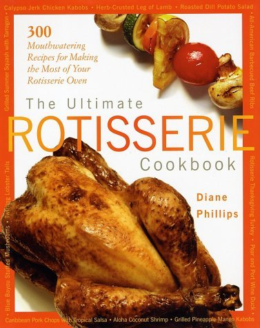 By Diane Phillips The Ultimate Rotisserie Cookbook: 300 Mouthwatering Recipes for Making the Most of Your Rotisserie O [Hardcover]