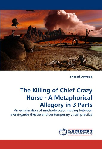 The Killing of Chief Crazy Horse - A Metaphorical Allegory in 3 Parts: An examination of methodologies moving between av