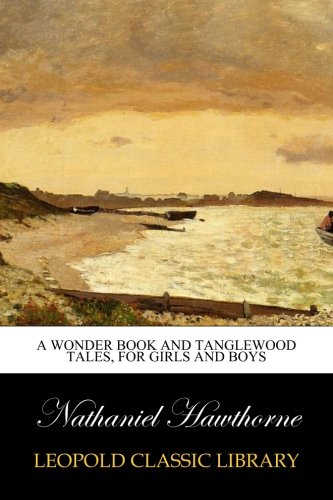 Read Online A Wonder Book and Tanglewood Tales, for Girls and Boys pdf epub