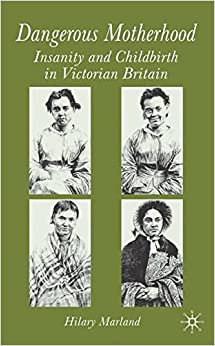 Dangerous Motherhood: Insanity and Childbirth in Victorian Britain