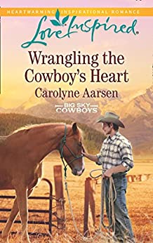 Wrangling The Cowboy's Heart (Mills & Boon Love Inspired) (Big Sky Cowboys, Book 1) by [Aarsen, Carolyne]