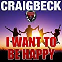 I Want to Be Happy: Swallow the Happy Pill Extended Edition Audiobook by Craig Beck Narrated by Craig Beck