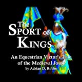 Book Cover for The Sport of Kings -- An Equestrian Victor's Tale of the Medieval Joust
