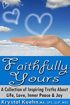Faithfully Yours - A Collection of Inspiring Truths About Life, Love, Inner Peace & Joy by [Kuehn, Krystal]