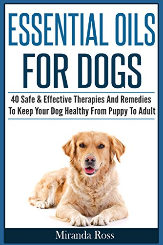 Essential Oils For Pets: Essential Oils For Dogs: 40 Safe & Effective Therapies And Remedies To Keep Your Dog Healthy From Puppy To Adult (Essential Oils For Dogs, Dog Medicine Book 1) by [Ross, Miranda]