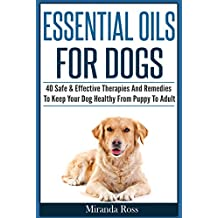 Essential Oils For Pets: Essential Oils For Dogs: 40 Safe & Effective Therapies And Remedies To Keep Your Dog Healthy From Puppy To Adult (Essential Oils For Dogs, Dog Medicine Book 1)
