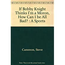 If Bobby Knight Thinks I'm a Moron, How Can I Be All Bad?: A Sports Writer's Diary
