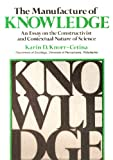 The Manufacture of Knowledge : An Essay on the Constructivist and Contextual Nature of Science, Knorr, Karin D., 008025778X