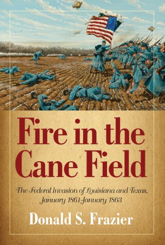 Fire in the Cane Field: The Federal Invasion of Louisiana and Texas, January 1861-January 1863 (The Louisiana Quadrille)