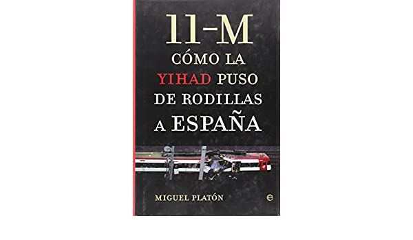 11-M. Como La Yihad Puso De Rodillas A España: Amazon.es: Platon, Miguel: Libros