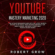 YouTube Mastery Marketing 2020: The Ultimate Beginners Guide with the Latest Secrets on How to Do Social Media Business Grow