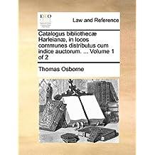 Catalogus bibliothecæ Harleianæ, in locos communes distributus cum indice auctorum. ...  Volume 1 of 2