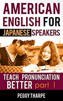 American English for Japanese Speakers, Teach Pronunciation Better, Part 1: Vowels and Consonants (English Pronunciation for Japanese Speakers) by [Tharpe, Peggy]