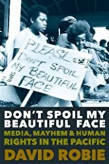 Don't Spoil My Beautiful Face: Media, Mayhem & Human Rights in the Pacific Paperback