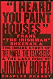 I Heard You Paint Houses: Frank ''The Irishman'' Sheeran and the Inside Story of the Mafia, the Teamsters, and the Final Ride of Jimmy Hoffa