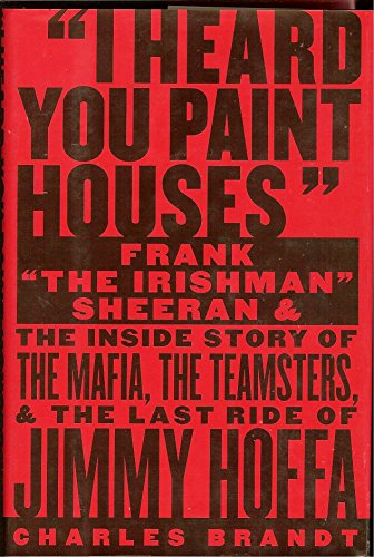 """I Heard You Paint Houses: Frank """"The Irishman"""" Sheeran and the Inside Story of the Mafia, the Teamsters, and the Final Ride of Jimmy Hoffa"""