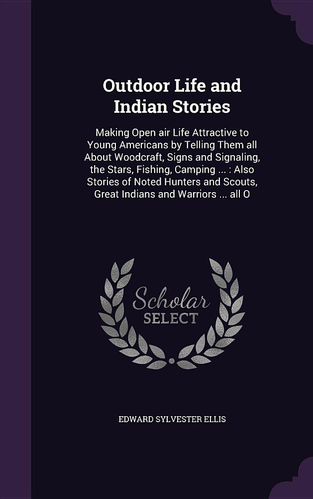 Outdoor Life and Indian Stories: Making Open Air Life Attractive to Young Americans by Telling Them All about Woodcraft, Signs and Signaling, the ... Scouts, Great Indians and Warriors ... All O pdf