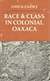 Race and Class in Colonial Oaxaca, Chance, John K., 0804709378