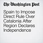 Spain to Impose Direct Rule Over Catalonia After Region Declares Independence | William Booth,Pamela Rolfe