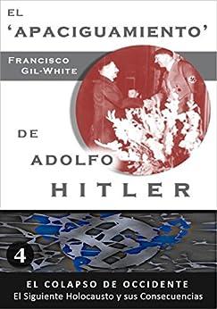 EL 'APACIGUAMIENTO' DE ADOLFO HITLER (El Colapso de Occidente: El Siguiente Holocausto y sus Consecuencias nº 4) de [Gil-White, Francisco]
