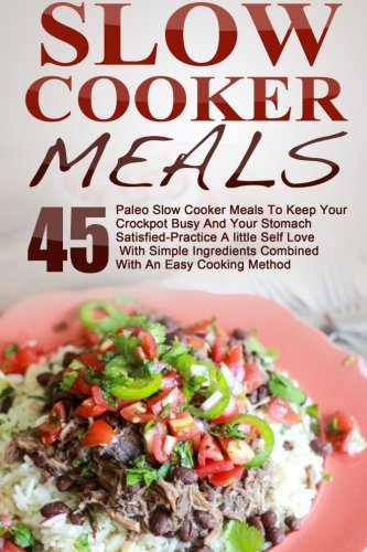 Slow Cooker Meals: Top 45 Paleo Slow Cooker Meals To Keep Your Crockpot Busy And Your Stomach Satisfied-Practice A little Self Love With Simple ... Slow Cooker Cookbook, Paleo Slow Cooker) by Maggie Bradley