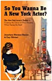 So You Wanna Be A New York Actor? The New York Actors Guide to The Career of Their Dreams While Paying the Rent