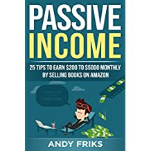 PASSIVE INCOME: 25 tips to earn 200 to 5000 monthly by selling books on Amazon! / Ultimate guide 2018! Your First method to generate really PASSIVE INCOME! Practical manual for earning on Amazon