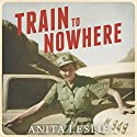 Train to Nowhere: One Woman's War: Ambulance Driver, Reporter, Liberator Audiobook by Anita Leslie Narrated by Deryn Edwards