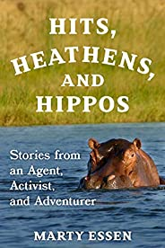 Hits, Heathens, and Hippos: Stories from an Agent, Activist, and Adventurer