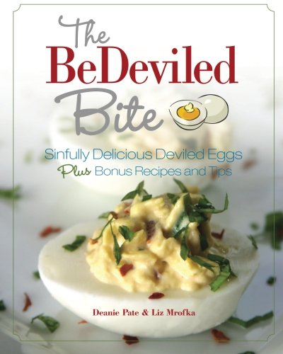 The BeDeviled Bite: Sinfully Delicious Deviled Eggs, Plus Bonus Recipes and Tips -