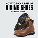 How to Pick Out a Pair of Hiking Shoes: Tips on Finding the Best of a Wide Varieties of Excellent Hiking Boots and Mountain Equipment | Xavier Zimms