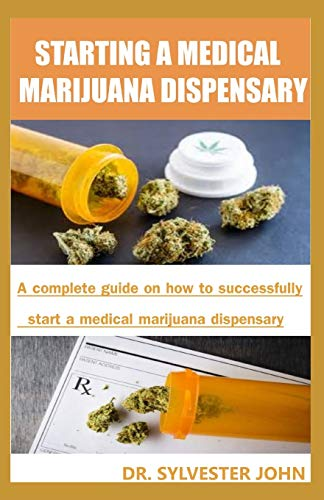 STARTING A MEDICAL MARIJUANA DISPENSARY: A  complete guide on how to successfully start a medical marijuana dispensary Dr. Sylvester John
