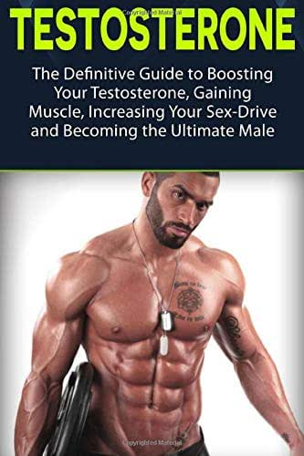 Testosterone: The Definitive Guide to Boosting Your Testosterone, Gaining Muscle, Increasing Your Sex-Drive and Becoming the Ultimate Male