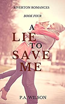A Lie To Save Me: A small town romance series (The Riverton Romances Book 4) by [Wilson, P. A.]