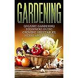 Gardening: Organic Gardening Beginners Guide: Growing Vegetables, Herbs and Berries (Gardening, Beginners Gardening, Organic Gardening, Vegetable)