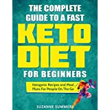 The Complete Guide To A Fast Keto Diet For Beginners: Ketogenic Recipes and Meal Plans For People On The Go