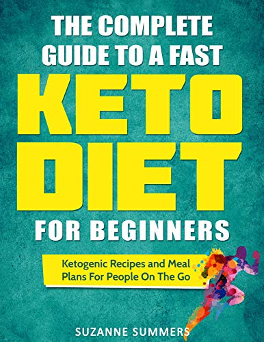 The Complete Guide To A Fast Keto Diet For Beginners: Ketogenic Recipes and Meal Plans For People On The Go by Suzanne Summers