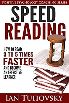 Speed Reading: How To Read 3-5 Times Faster And Become an Effective Learner (Positive Psychology Series Book 6) by [Tuhovsky, Ian]