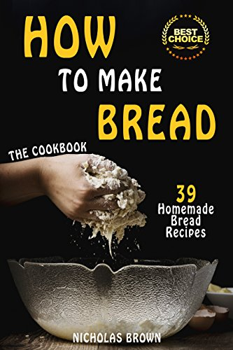 How to Make Bread: 39 Homemade Bread Recipes by [Brown, Nicholas]