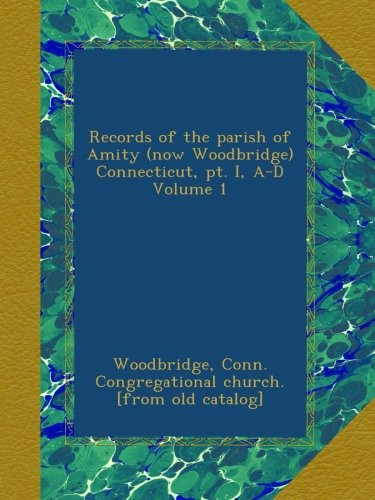 Records of the parish of Amity (now Woodbridge) Connecticut, pt. I, A-D Volume 1 ebook