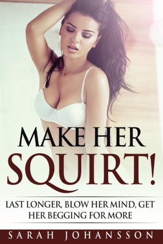 Make Her Squirt!: Her Vagina Wants It by CreateSpace Independent Publishing Platform