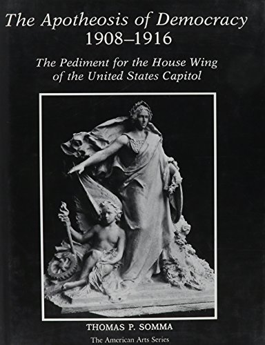 The Apotheosis of Democracy, 1908-1916: The Pediment for the House Wing of the United States Capitol (American Arts Series/University of Delaware)