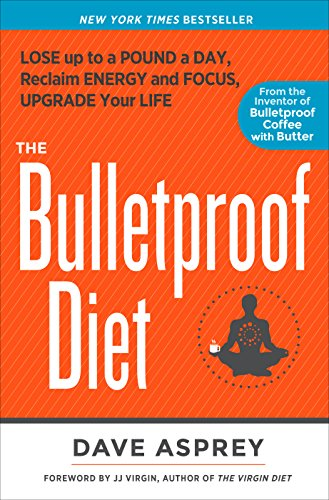 The Bulletproof Diet: Lose Up to a Pound a Day, Reclaim Energy and Focus, Upgrade Your Life (Lose 30 Pounds In 6 Weeks Meal Plan)