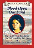 Dear Canada: Blood Upon Our Land: The North West Resistance Diary of Josephine Bouvier, Batoche, District of Saskatchewan, 1885